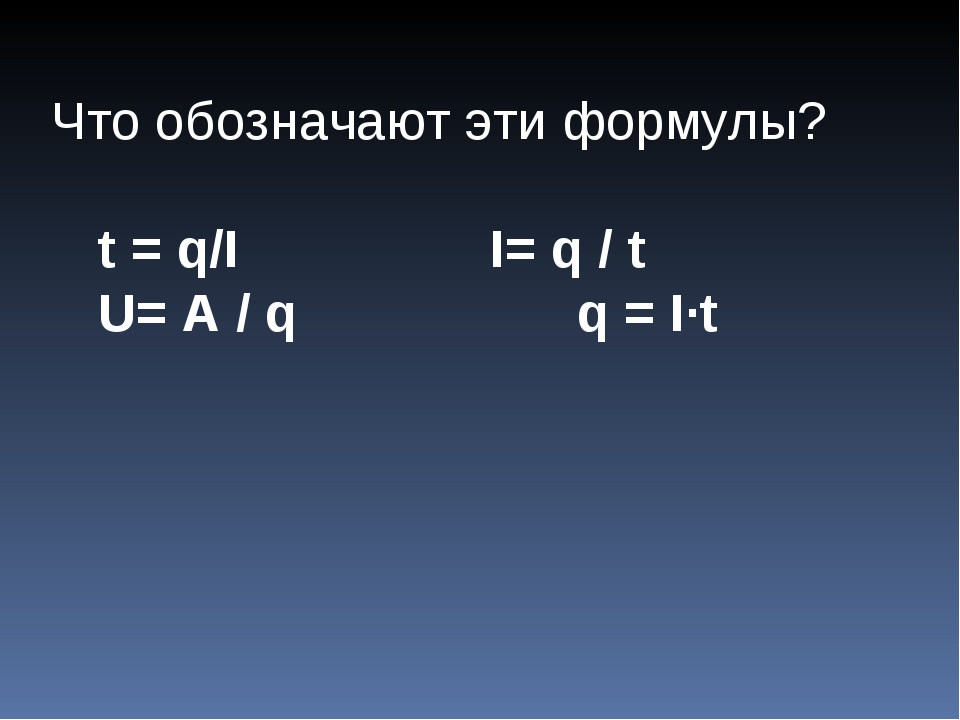 Что обозначают эти формулы? t = q/I  I= q / t U= A / q  q = I∙t