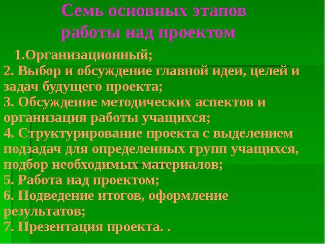 Семь основных этапов работы над проектом 1.Организационный; 2. Выбор и обсужд...
