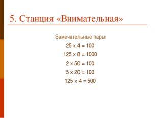 5. Станция «Внимательная» Замечательные пары 25 × 4 = 100 125 × 8 = 1000 2 ×
