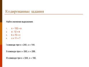 Кодированные задания Найти значение выражения: х – 132 = а а : 12 = в b + 72