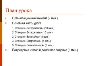 План урока Организационный момент (2 мин.) Основная часть урока 1. Станция «