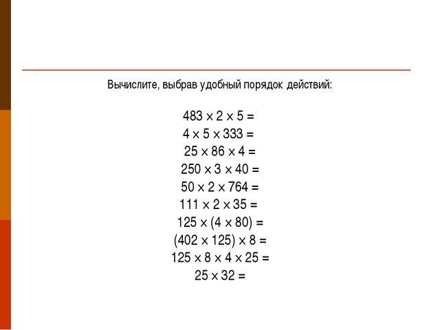 Вычислите, выбрав удобный порядок действий: 483 × 2 × 5 = 4 × 5 × 333 = 25 ×...