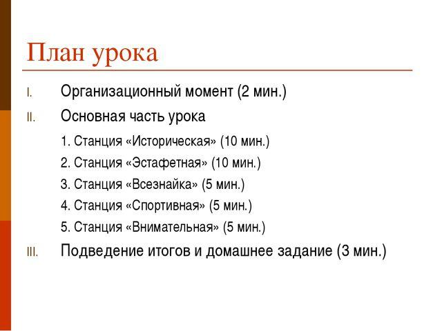 План урока Организационный момент (2 мин.) Основная часть урока 1. Станция «...