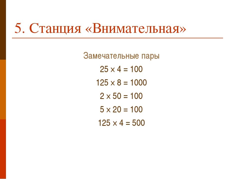 5. Станция «Внимательная» Замечательные пары 25 × 4 = 100 125 × 8 = 1000 2 ×...