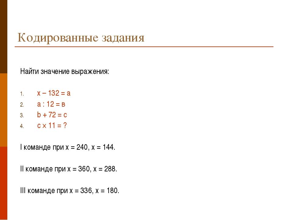 Кодированные задания Найти значение выражения: х – 132 = а а : 12 = в b + 72...