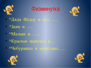 Физминутка *Дядя Фёдор и кот…… *Заяц и …. *Малыш и …… *Красная шапочка и… *Че