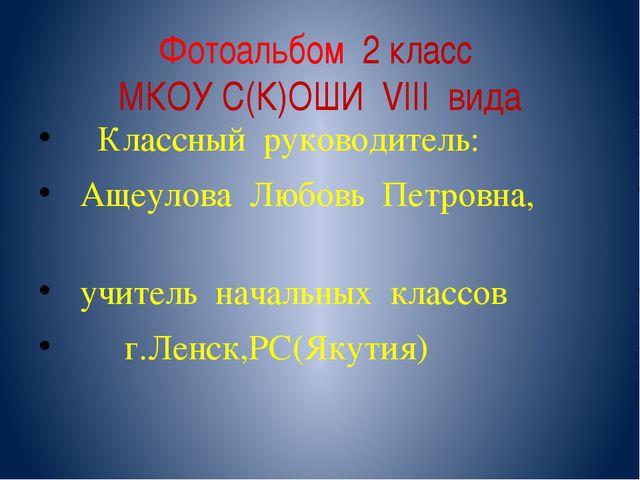 Фотоальбом 2 класс МКОУ С(К)ОШИ VIII вида Классный руководитель: Ащеулова Люб...