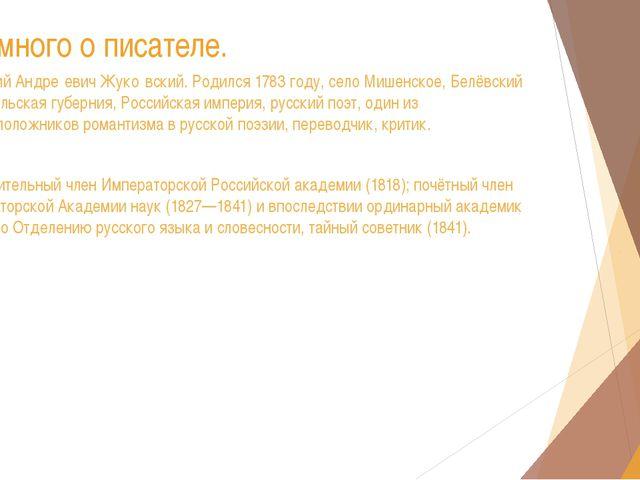 Немного о писателе. Васи́лий Андре́евич Жуко́вский. Родился 1783 году, село М...
