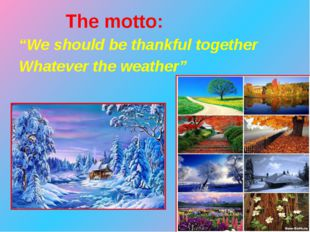 "The motto: 	""We should be thankful together 	Whatever the weather"""