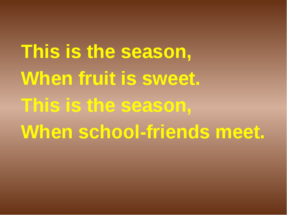 This is the season, When fruit is sweet. This is the season, When school-frie...
