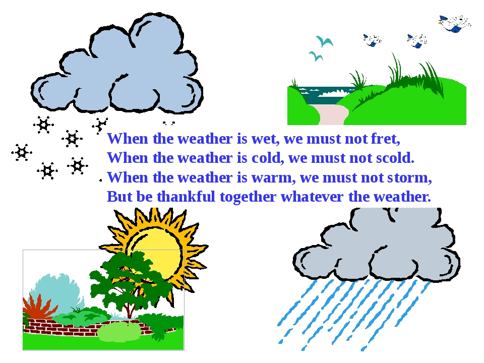 When the weather is wet, we must not fret,	 When the weather is cold, we must...