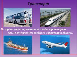 В стране хорошо развиты все виды транспорта, кроме внутреннего (водного и тру