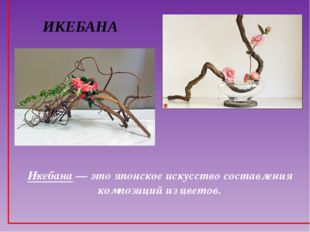 ИКЕБАНА Икебана — это японское искусство составления композиций из цветов.
