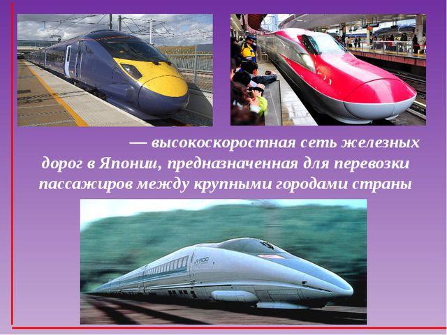 Синкансэ́н — высокоскоростная сеть железных дорог в Японии, предназначенная...