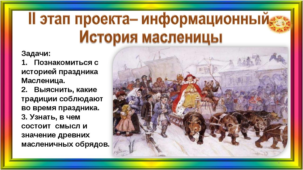 Задачи: 1. Познакомиться с историей праздника Масленица. 2. Выяснить, какие т...