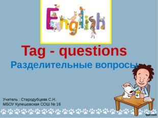 Tag - questions Разделительные вопросы Учитель : Стародубцева С.Н. МБОУ Куле