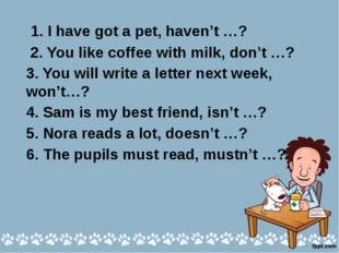I have got a pet, haven't I? 2. You like coffee with milk, don't you? 3. She