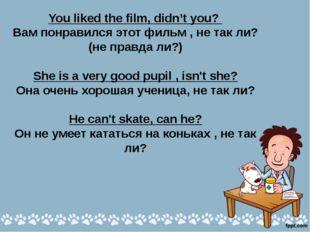 You liked the film, didn't you? Вам понравился этот фильм , не так ли? (не пр