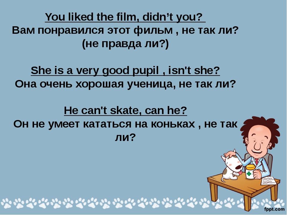 You liked the film, didn't you? Вам понравился этот фильм , не так ли? (не пр...