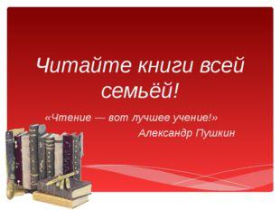Читайте книги всей семьёй! «Чтение — вот лучшее учение!» Александр Пушкин