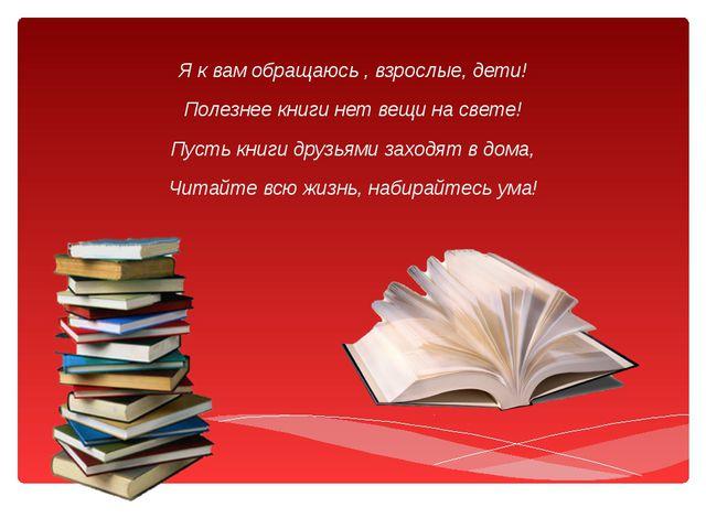 Я к вам обращаюсь , взрослые, дети! Полезнее книги нет вещи на свете! Пусть к...