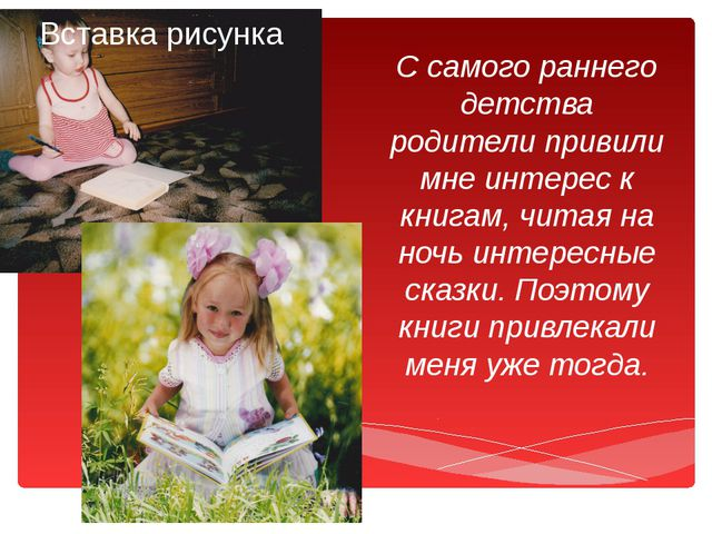 С самого раннего детства родители привили мне интерес к книгам, читая на ночь...