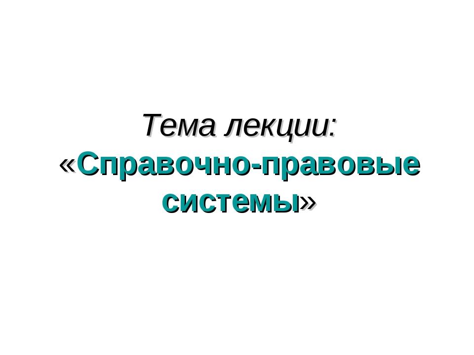 Тема лекции: «Справочно-правовые системы»