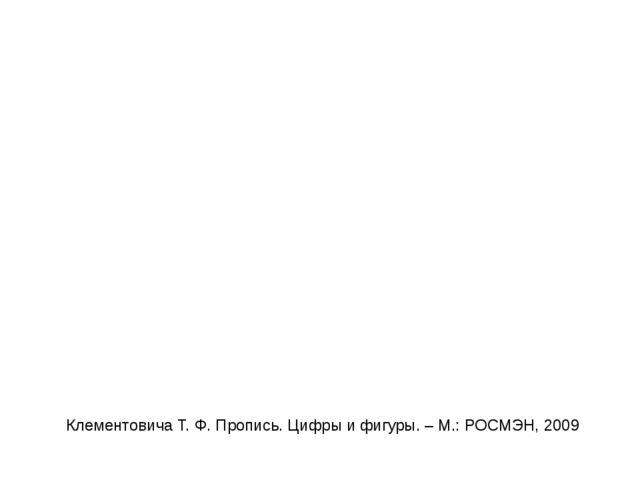 Клементовича Т. Ф. Пропись. Цифры и фигуры. – М.: РОСМЭН, 2009