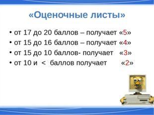 «Оценочные листы» от 17 до 20 баллов – получает «5» от 15 до 16 баллов – полу
