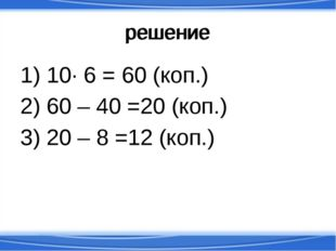 решение 1) 10· 6 = 60 (коп.) 2) 60 – 40 =20 (коп.) 3) 20 – 8 =12 (коп.) решение