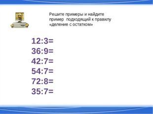 12:3= 36:9= 42:7= 54:7= 72:8= 35:7= Решите примеры и найдите пример подходящи