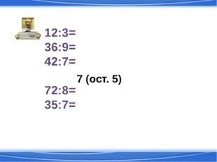12:3= 36:9= 42:7= 54:7= 72:8= 35:7= 7 (ост. 5)