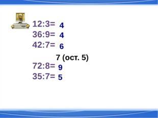 12:3= 36:9= 42:7= 54:7= 72:8= 35:7= 7 (ост. 5) 4 4 6 9 5
