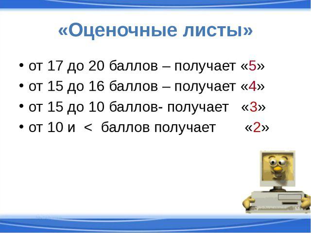 «Оценочные листы» от 17 до 20 баллов – получает «5» от 15 до 16 баллов – полу...