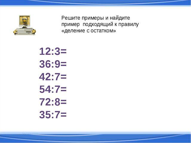 12:3= 36:9= 42:7= 54:7= 72:8= 35:7= Решите примеры и найдите пример подходящи...