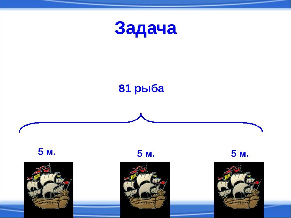 Задача 5 м. 5 м. 5 м. 81 рыба