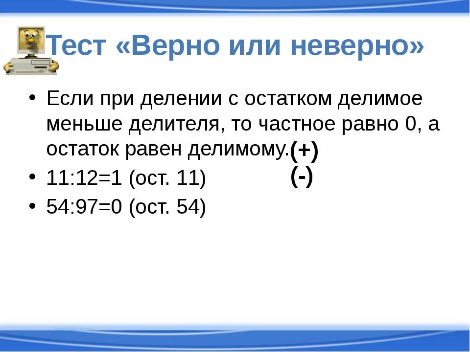 Тест «Верно или неверно» Если при делении с остатком делимое меньше делителя,...
