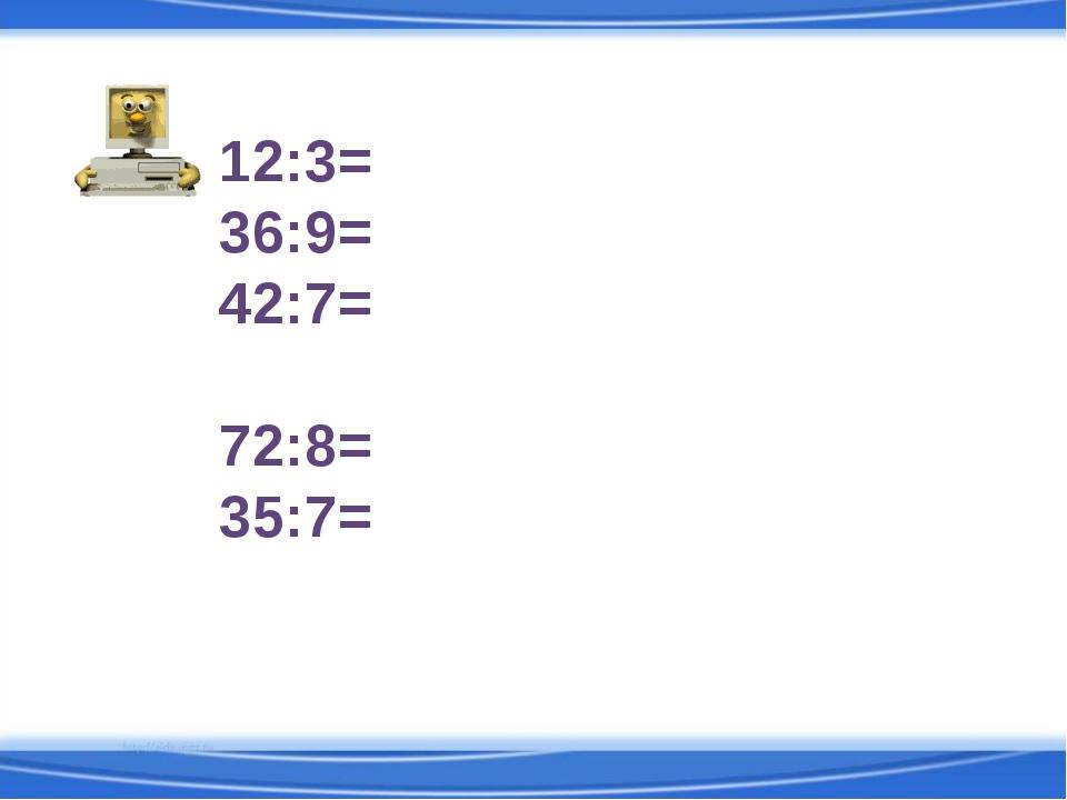 12:3= 36:9= 42:7= 54:7= 72:8= 35:7=