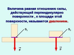 Величина равная отношению силы, действующей перпендикулярно поверхности , к п