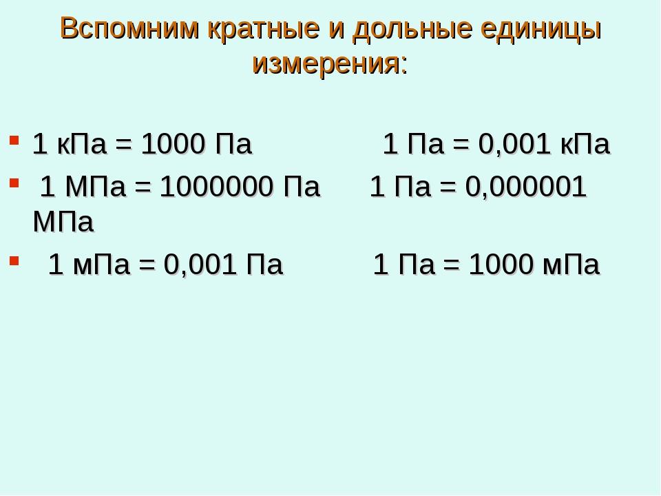 Вспомним кратные и дольные единицы измерения: 1 кПа = 1000 Па 1 Па = 0,001 кП...