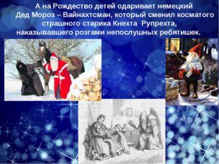 А на Рождество детей одаривает немецкий Дед Мороз – Вайнахтсман, который смен