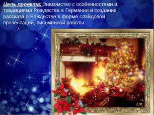 Цель проекта: Знакомство с особенностями и традициями Рождества в Германии и