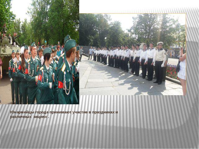 Юнармейцы города принимают участие в праздниках и различных акциях .