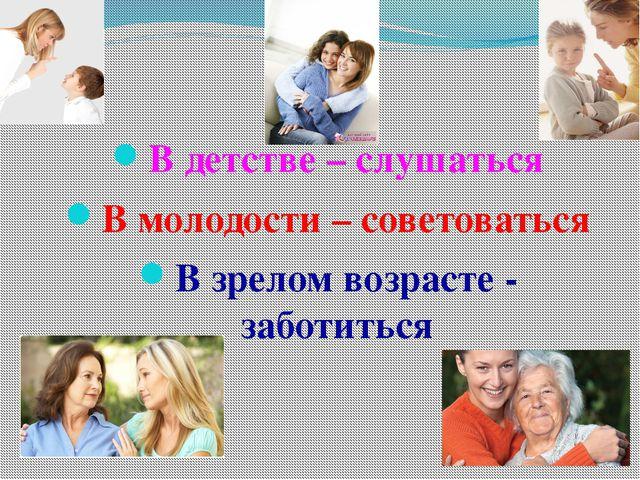 В детстве – слушаться В молодости – советоваться В зрелом возрасте - заботиться