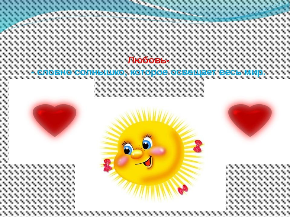 Любовь- - словно солнышко, которое освещает весь мир.