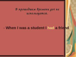 В прошедшем времени got не используется. - When I was a student I had a friend.