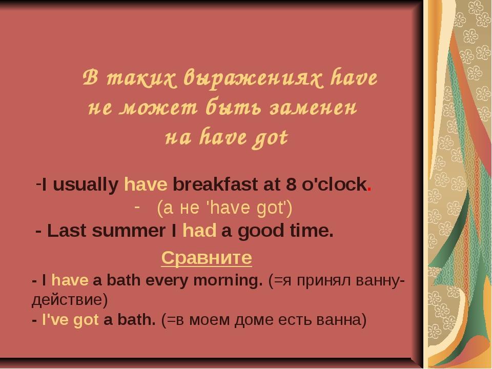 В таких выражениях have не может быть заменен на have got I usually have bre...