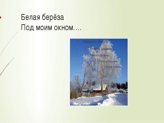 Белая берёза Под моим окном….
