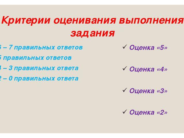 Критерии оценивания выполнения задания 6 – 7 правильных ответов 5 правильных...
