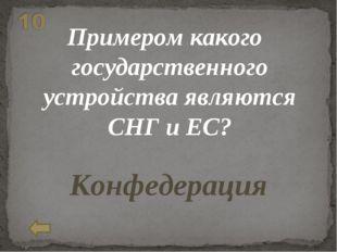 Примером какого государственного устройства являются СНГ и ЕС? Конфедерация